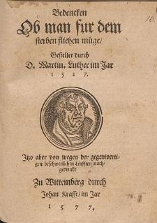 Bedencken Ob man fur dem sterben fliehen müge / Gestellet durch D. Martin. Luther im Jar 1527. Itzo aber von wegen der gegenwertigen beschwerlichen Leufften nachgedruckt.