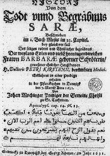 Histori Von dem Todt unnd Begräbnus Sarae, Beschrieben im 1. Buch Mosis [...] bey gleichem fall Des seligen todtes [...] der [...] Frawn Barbarae geborner Schröterin [...] ehelicher Haussfrawen [...] Petri Kirstenii [...].