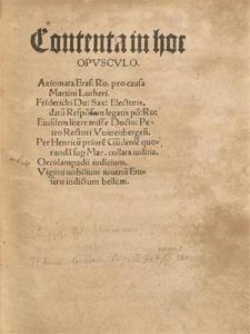 Contenta in hoc Opvscvlo. Axiomata Eras. Ro. pro causa Martini Lutheri. Friderichi Du. Sax. Electoris, datu[m] Respo[n]sum legatis [...] Eiusdem litere misse Docto. Petro Rectori Vuittenbergen[sis]. Per Henricu[m] priore[m] Gu[n]dense[m] quorunda[m] sup[ro] Mar. collata iuditia. Oecolampadii iudicium. Viginti nobilium iuuenu[m] Emsero indictum bellum.