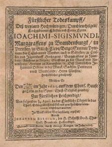 Fürstlicher Todeskampff, Deß weyland Hochwürdigen [...] Herrn Ioachimi-Sigismvndi, Marggraffens zu Brandenburgk [...] Hochlöblicher gedechtniß, Welchen Er Den 22. Febr./4. Mart. im Jahr 1625. auff dem Churf. Hause zu Cölln an der Spree, Christ-Seliglich geendet, Zur Fürstlichen Leichpredigt, Den folgenden 4./14. April. da der Fürstliche Cörper in das Churf. Erbbegräbniß daselbst [...] eingesetzet worden / Jn Volckreicher Versamblung erzehlet, Durch Johannem Bergium [...].